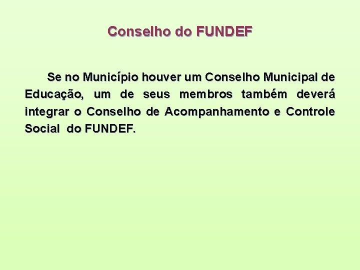 Conselho do FUNDEF Se no Município houver um Conselho Municipal de Educação, um de