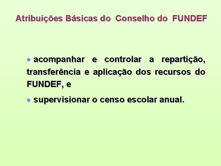 Atribuições Básicas do Conselho do FUNDEF · acompanhar e controlar a repartição, transferência e