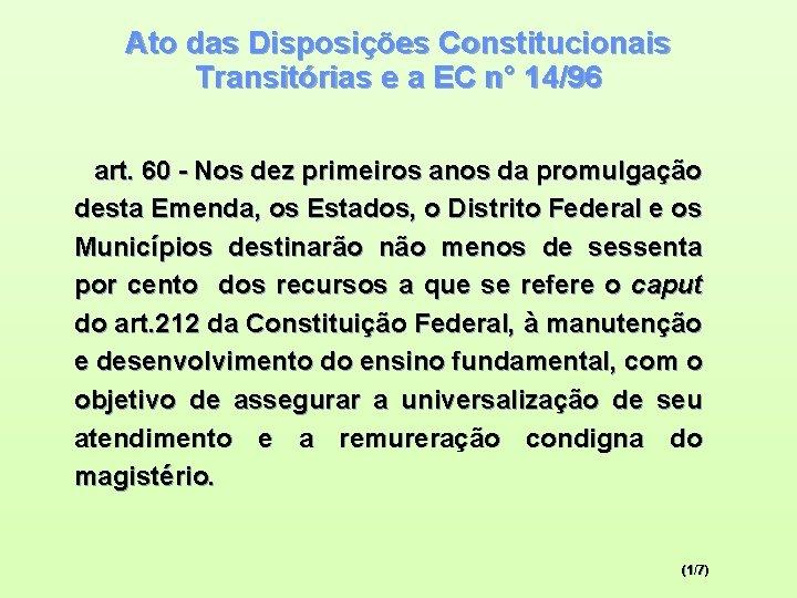 Ato das Disposições Constitucionais Transitórias e a EC n° 14/96 art. 60 - Nos