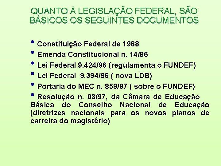 QUANTO À LEGISLAÇÃO FEDERAL, SÃO BÁSICOS OS SEGUINTES DOCUMENTOS • Constituição Federal de 1988