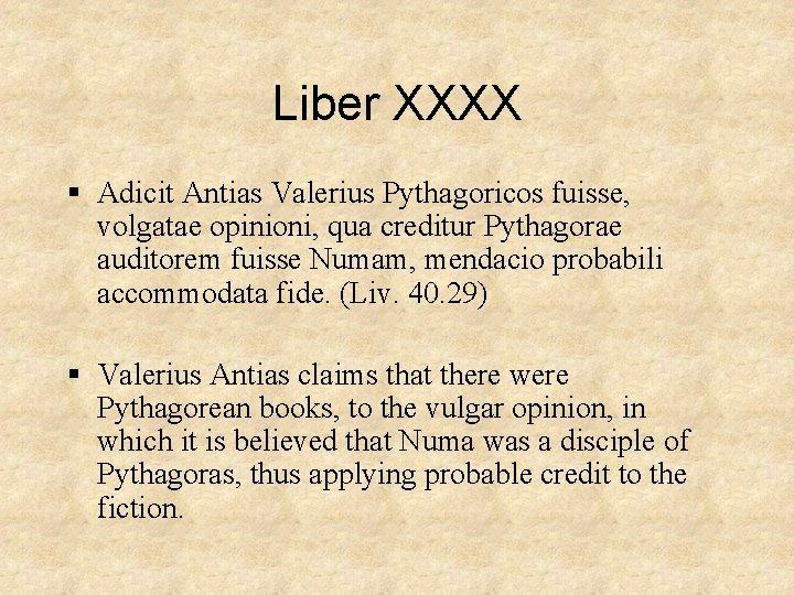 Liber XXXX § Adicit Antias Valerius Pythagoricos fuisse, volgatae opinioni, qua creditur Pythagorae auditorem
