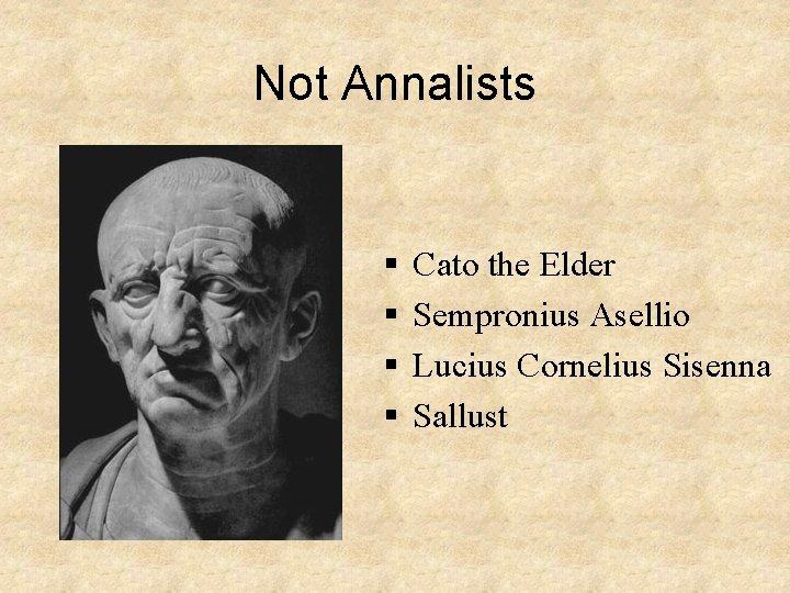 Not Annalists § § Cato the Elder Sempronius Asellio Lucius Cornelius Sisenna Sallust