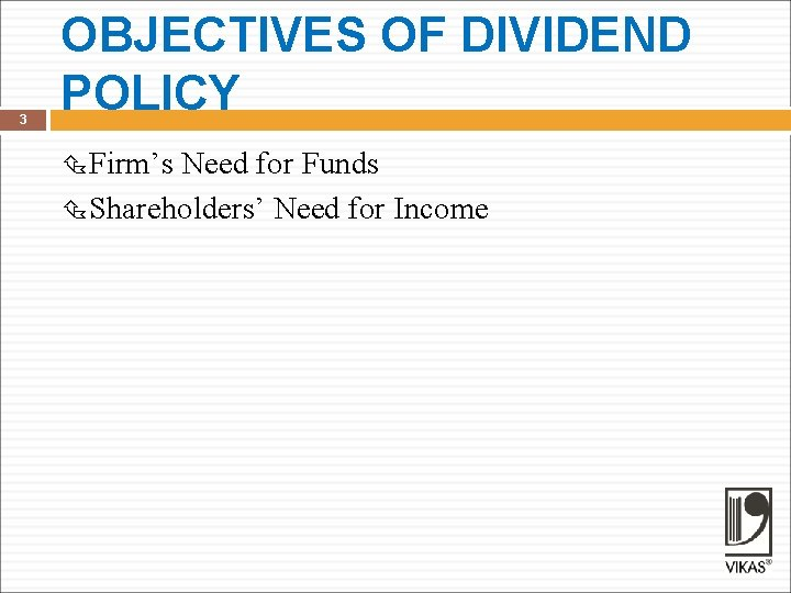 3 OBJECTIVES OF DIVIDEND POLICY Firm's Need for Funds Shareholders' Need for Income