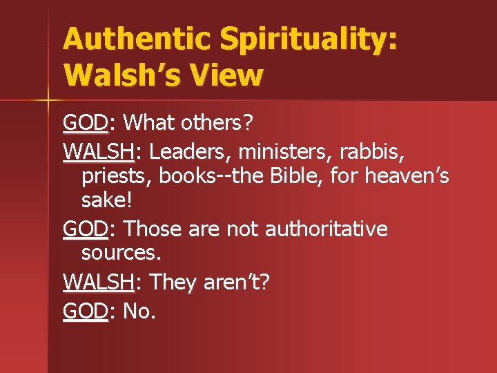 Authentic Spirituality: Walsh's View GOD: What others? WALSH: Leaders, ministers, rabbis, priests, books--the Bible,
