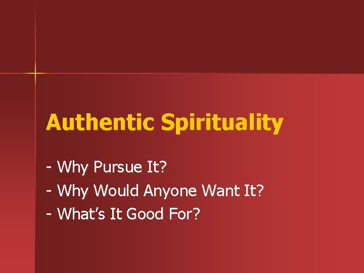 Authentic Spirituality - Why Pursue It? - Why Would Anyone Want It? - What's