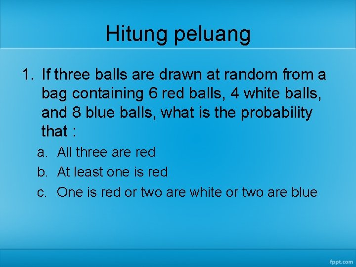 Hitung peluang 1. If three balls are drawn at random from a bag containing