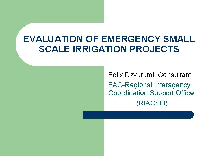 EVALUATION OF EMERGENCY SMALL SCALE IRRIGATION PROJECTS Felix Dzvurumi, Consultant FAO-Regional Interagency Coordination Support