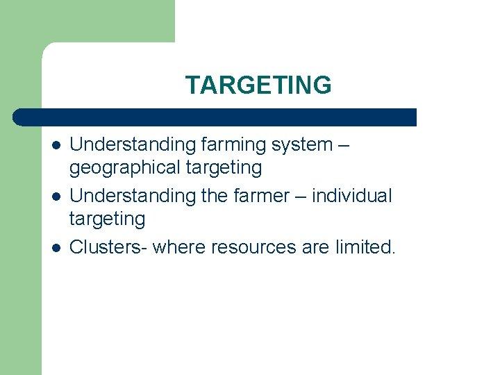 TARGETING l l l Understanding farming system – geographical targeting Understanding the farmer –