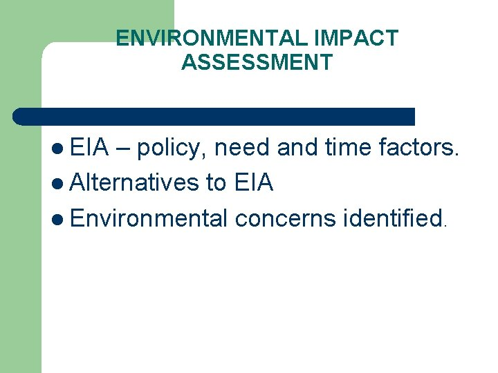 ENVIRONMENTAL IMPACT ASSESSMENT l EIA – policy, need and time factors. l Alternatives to