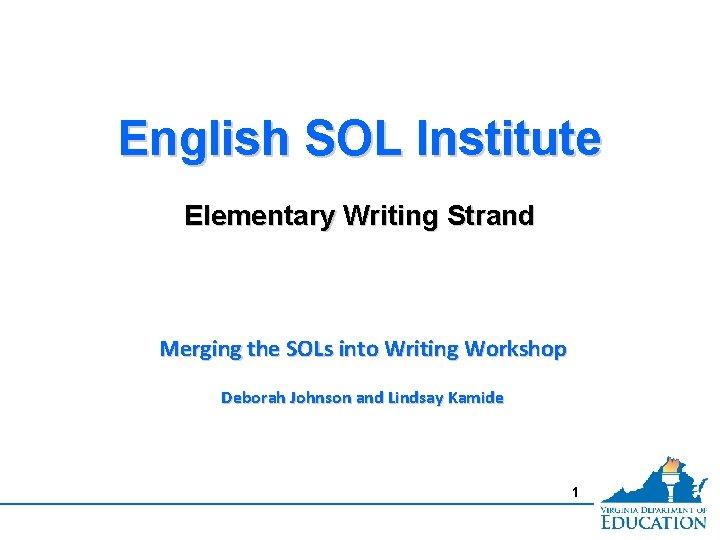 English SOL Institute Elementary Writing Strand Merging the SOLs into Writing Workshop Deborah Johnson