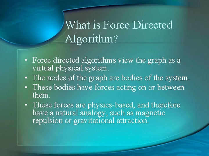 What is Force Directed Algorithm? • Force directed algorithms view the graph as a