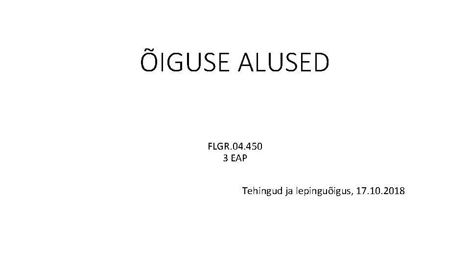 ÕIGUSE ALUSED FLGR. 04. 450 3 EAP Tehingud ja lepinguõigus, 17. 10. 2018