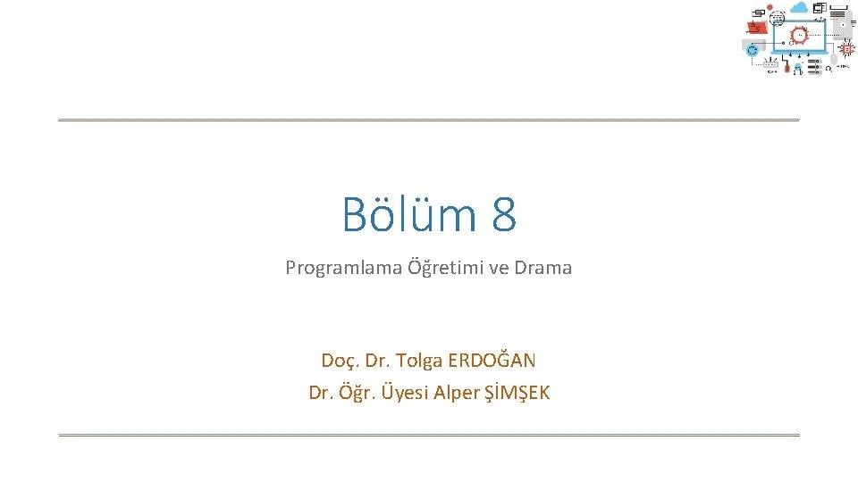 Bölüm 8 Programlama Öğretimi ve Drama Doç. Dr. Tolga ERDOĞAN Dr. Öğr. Üyesi Alper