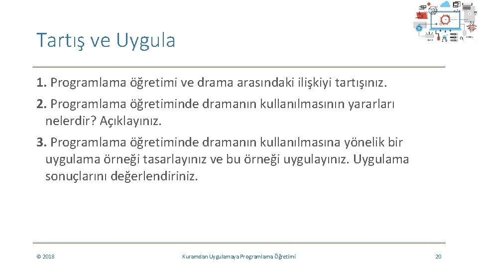 Tartış ve Uygula 1. Programlama öğretimi ve drama arasındaki ilişkiyi tartışınız. 2. Programlama öğretiminde