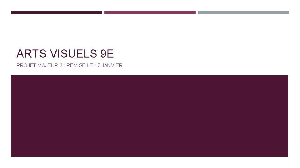 ARTS VISUELS 9 E PROJET MAJEUR 3 : REMISE LE 17 JANVIER