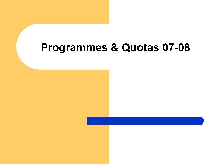 Programmes & Quotas 07 -08