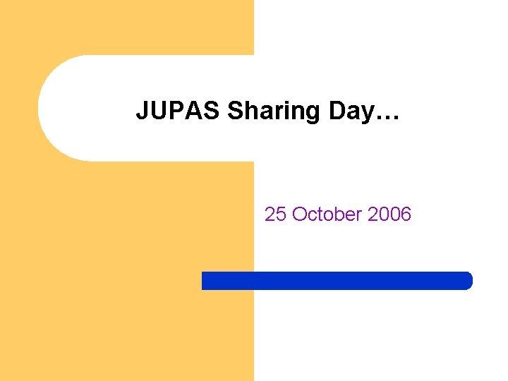 JUPAS Sharing Day… 25 October 2006
