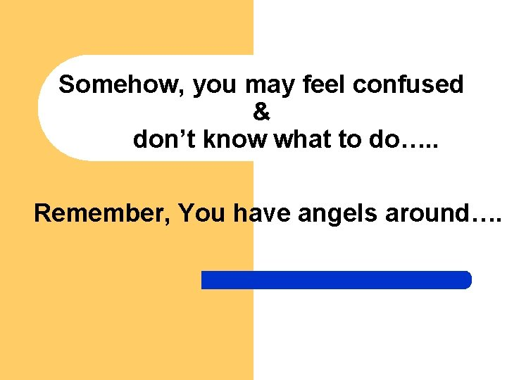 Somehow, you may feel confused & don't know what to do…. . Remember, You