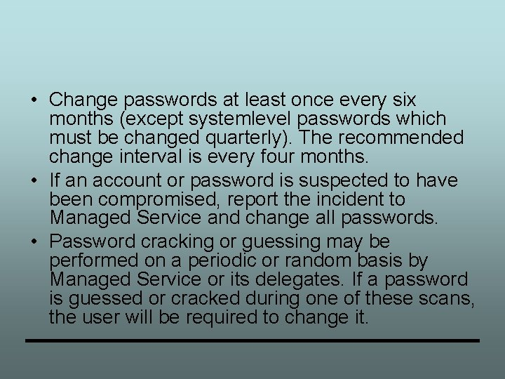 • Change passwords at least once every six months (except systemlevel passwords which