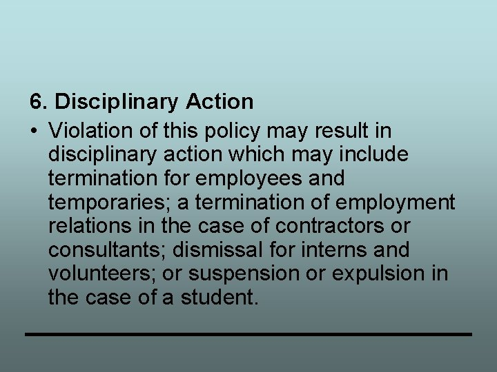 6. Disciplinary Action • Violation of this policy may result in disciplinary action which