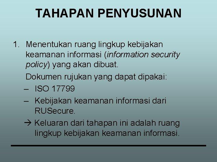 TAHAPAN PENYUSUNAN 1. Menentukan ruang lingkup kebijakan keamanan informasi (information security policy) yang akan