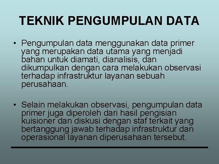 TEKNIK PENGUMPULAN DATA • Pengumpulan data menggunakan data primer yang merupakan data utama yang