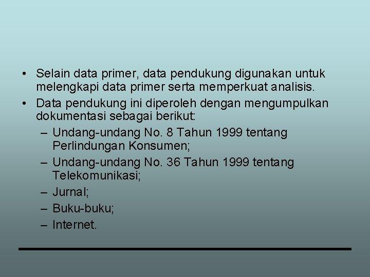 • Selain data primer, data pendukung digunakan untuk melengkapi data primer serta memperkuat