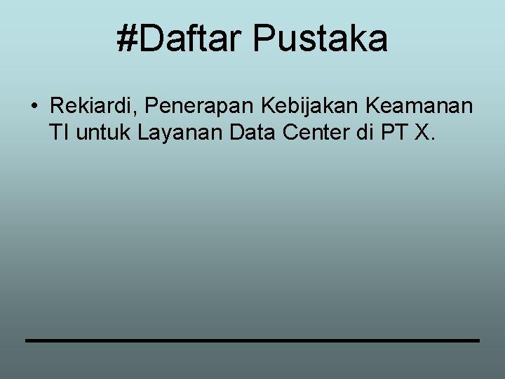 #Daftar Pustaka • Rekiardi, Penerapan Kebijakan Keamanan TI untuk Layanan Data Center di PT