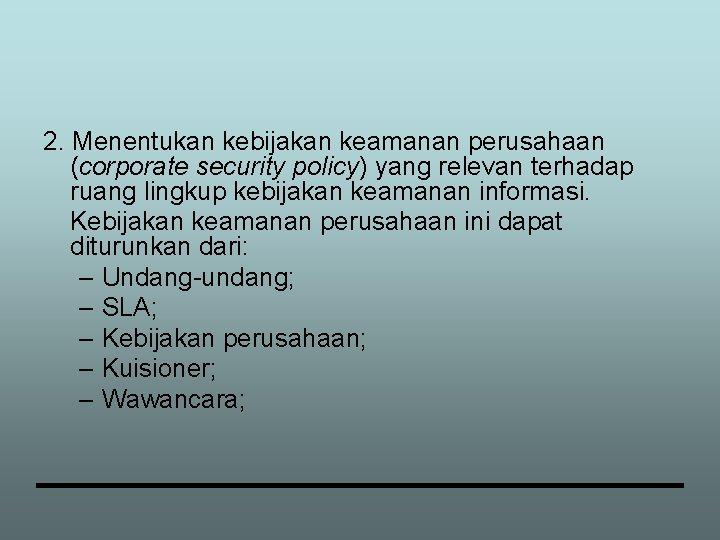 2. Menentukan kebijakan keamanan perusahaan (corporate security policy) yang relevan terhadap ruang lingkup kebijakan