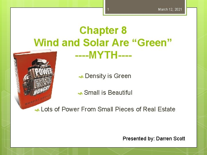 "1 March 12, 2021 Chapter 8 Wind and Solar Are ""Green"" ----MYTH--- Density is"