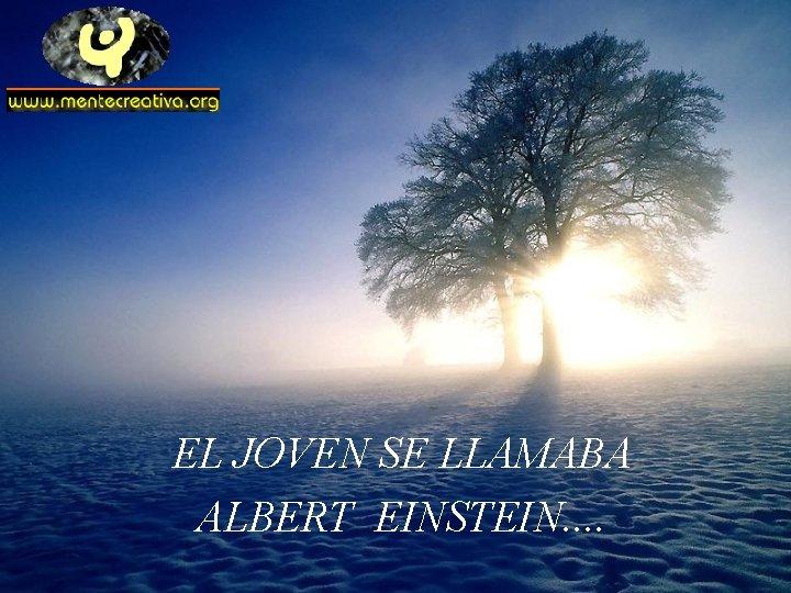 EL JOVEN SE LLAMABA ALBERT EINSTEIN. .