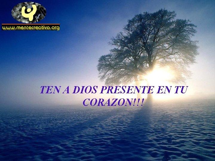 TEN A DIOS PRESENTE EN TU CORAZON!!!