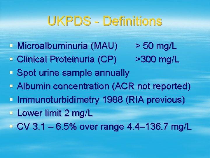 UKPDS - Definitions § § § § Microalbuminuria (MAU) > 50 mg/L Clinical Proteinuria