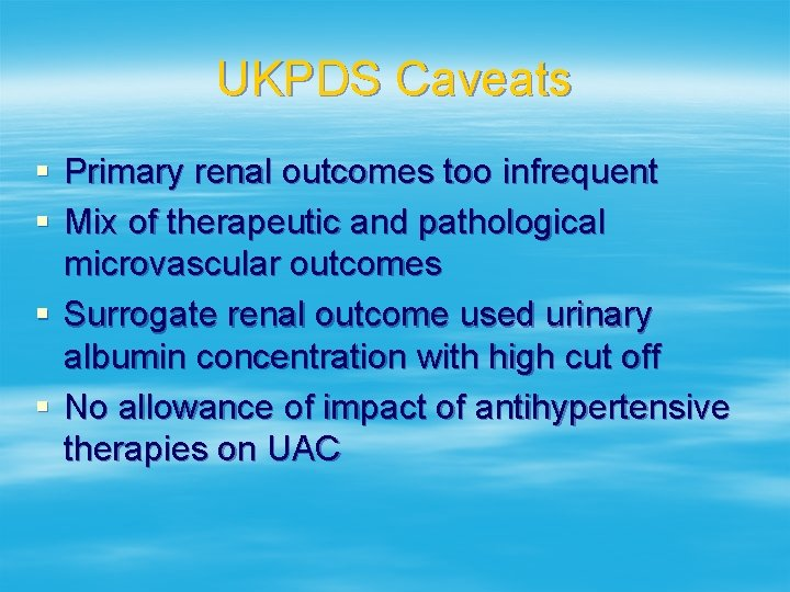 UKPDS Caveats § Primary renal outcomes too infrequent § Mix of therapeutic and pathological