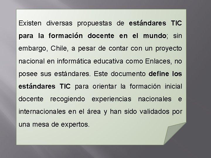 Existen diversas propuestas de estándares TIC para la formación docente en el mundo; sin