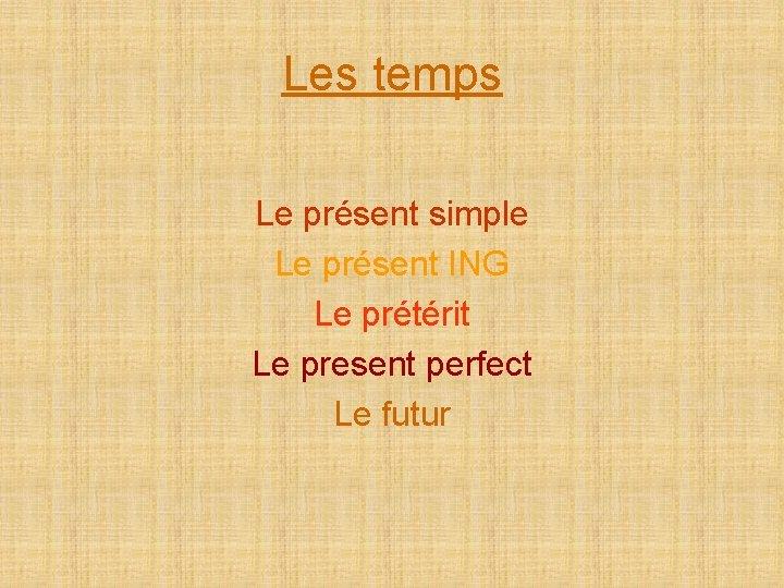 Les temps Le présent simple Le présent ING Le prétérit Le present perfect Le