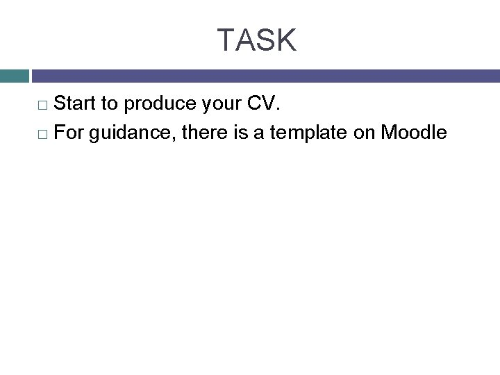 TASK Start to produce your CV. � For guidance, there is a template on