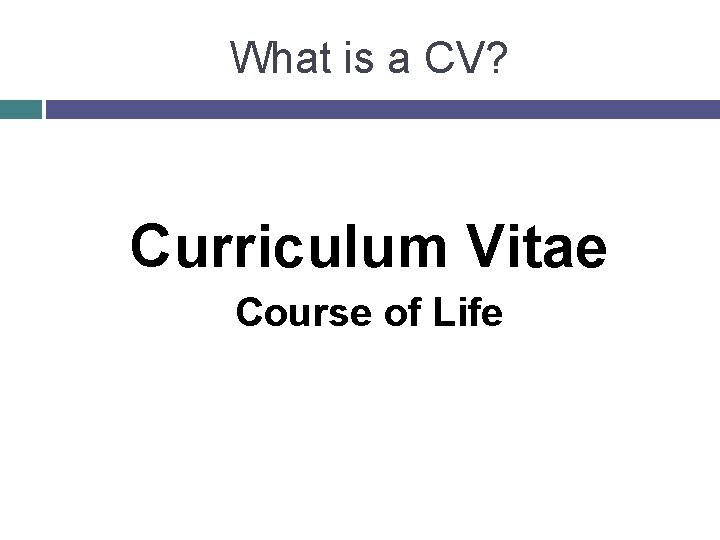 What is a CV? Curriculum Vitae Course of Life