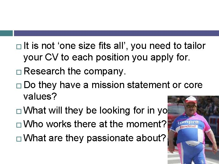 It is not 'one size fits all', you need to tailor your CV to