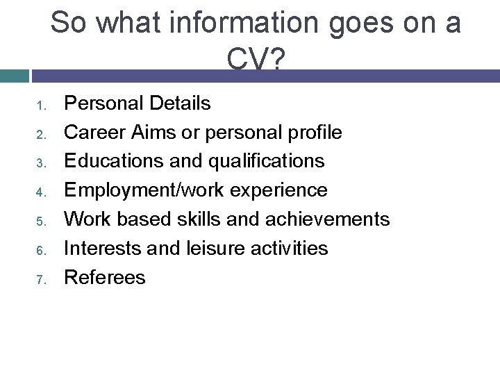 So what information goes on a CV? 1. 2. 3. 4. 5. 6. 7.