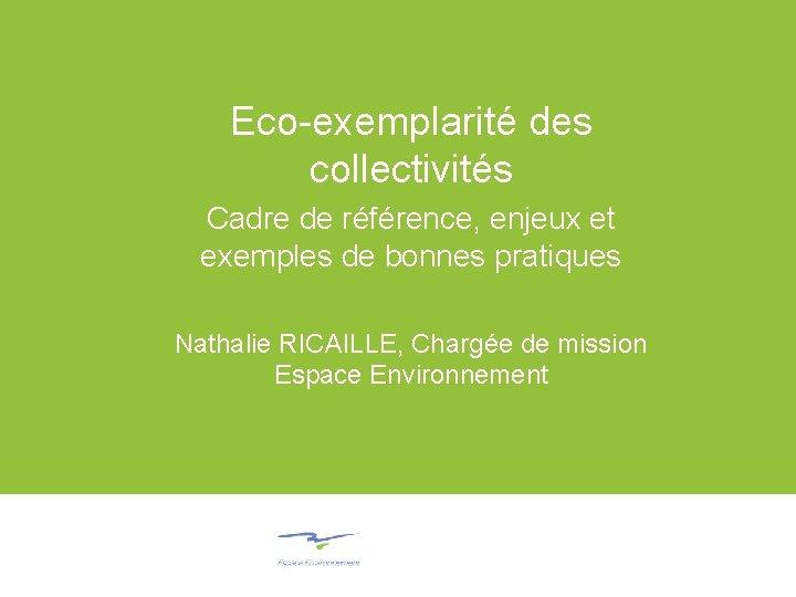 Eco-exemplarité des collectivités Cadre de référence, enjeux et exemples de bonnes pratiques Nathalie RICAILLE,