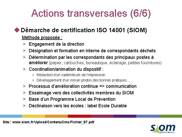 Actions transversales (6/6) u Démarche de certification ISO 14001 (SIOM) Méthode proposée : >