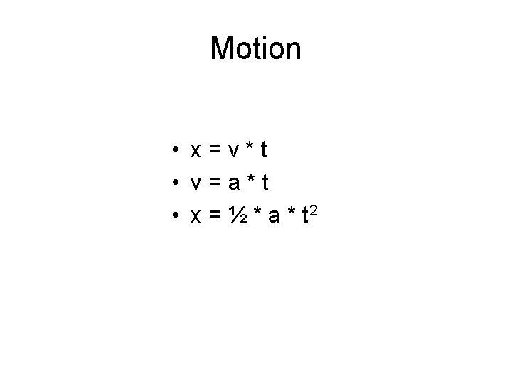 Motion • x=v*t • v=a*t • x = ½ * a * t 2