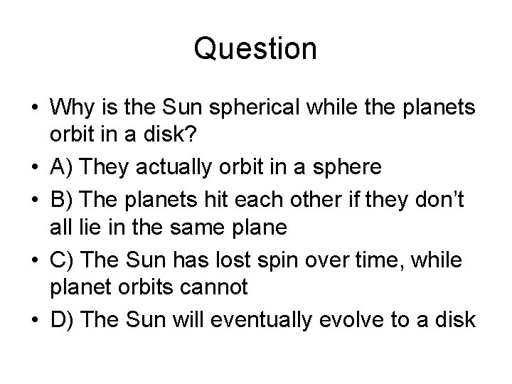 Question • Why is the Sun spherical while the planets orbit in a disk?