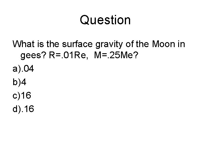 Question What is the surface gravity of the Moon in gees? R=. 01 Re,