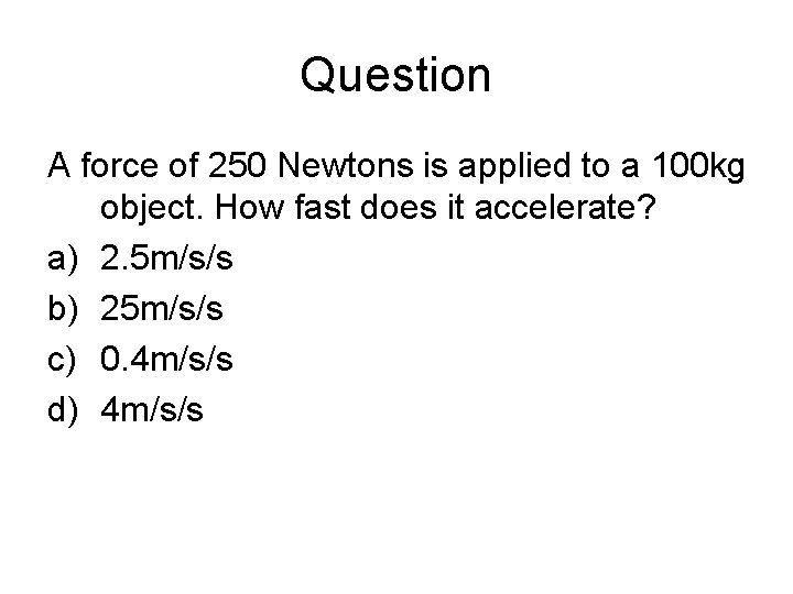 Question A force of 250 Newtons is applied to a 100 kg object. How