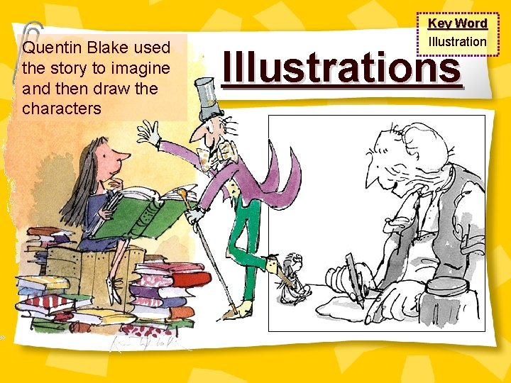 Quentin Blake used the story to imagine and then draw the characters Key Word