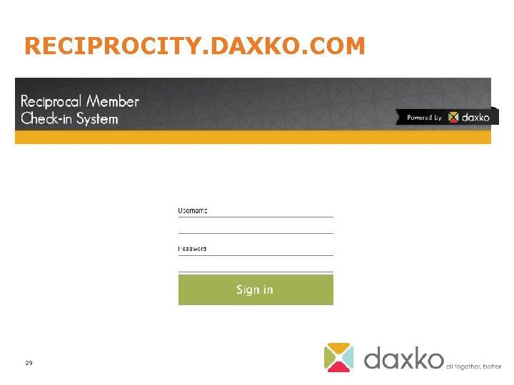 RECIPROCITY. DAXKO. COM • Setup Users • Setup Branches • Manage member database •