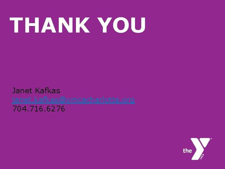 THANK YOU Janet Kafkas janet. kafkas@ymcacharlotte. org 704. 716. 6276