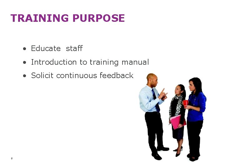 TRAINING PURPOSE • Educate staff • Introduction to training manual • Solicit continuous feedback